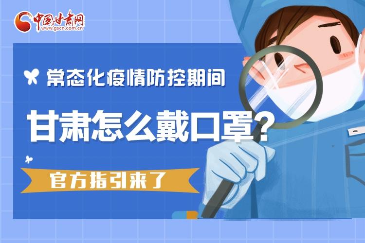 甘肃:常态化疫情防控期间怎么戴口罩,官方指引来了