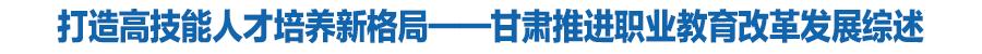【新时代陇原职教改革巡礼】打造高技能人才培养新格局——甘肃省推进职业教育改革发展综述
