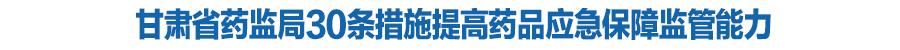 甘肃省药监局30条措施提高药品应急保障监管能力