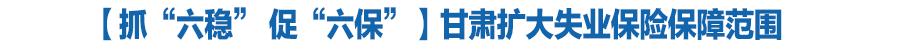 """【抓""""六稳"""" 促""""六保""""】甘肃扩大失业保险保障范围"""