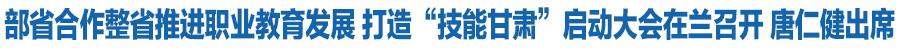 """部省合作整省推进职业教育发展 打造""""技能甘肃""""启动大会在兰召开 唐仁健出席启动仪式"""