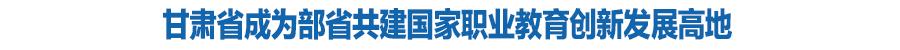 """教育部和甘肃省联合打造""""技能甘肃"""" 集中力量建设10所高水平高职院校和30个高水平专业群(图)"""