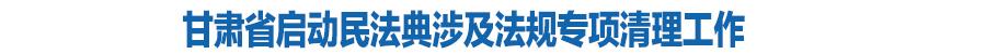 甘肃省启动民法典涉及法规专项清理工作