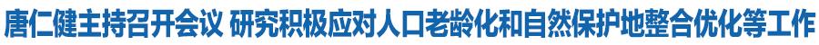 唐仁健主持召开十三届省政府第105次常务会议 研究积极应对人口老龄化和自然保护地整合优化等工作