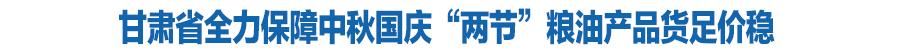"""甘肃省全力保障中秋国庆""""两节""""粮油产品货足价稳"""