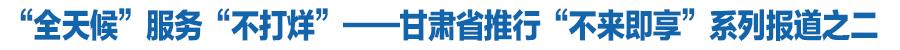 """""""全天候""""服务""""不打烊""""——甘肃省推行""""不来即享""""系列报道之二"""