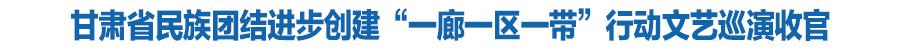 """""""石榴杯""""甘肃省民族团结进步创建""""一廊一区一带""""行动文艺巡演在兰收官"""