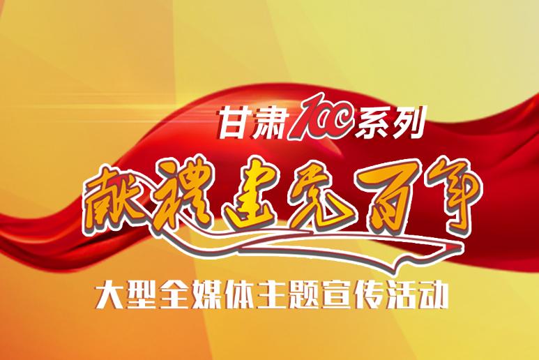 """【甘肃省""""100系列""""献礼建党百年】大型全媒体主题宣传活动开始啦!"""