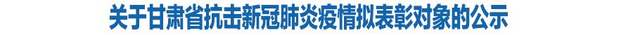 关于甘肃省抗击新冠肺炎疫情拟表彰对象的公示