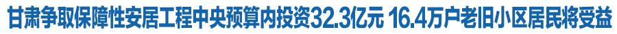 甘肃省争取保障性安居工程中央预算内投资32.3亿元 16.4万户老旧小区居民将受益