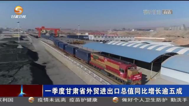 【短视频】一季度甘肃省外贸进出口总值同比增长逾五成