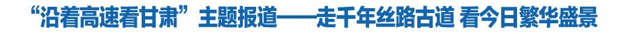 """""""沿著高速看甘肅""""主題報(bao)道——走千年絲路古道 看今日繁華盛景"""