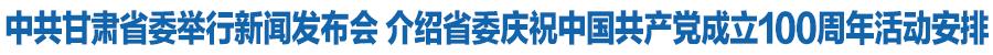 【奋斗百年路 启航新征程】中共甘肃省委举行新闻发布会 介绍省委庆祝中国共产党成立100周年活动安排