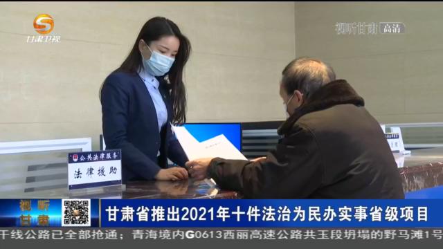 【短视频】甘肃省推出2021年十件法治为民办实事省级项目