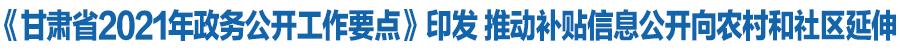 《甘肃省2021年政务公开工作要点》印发 推动补贴信息公开向农村和社区延伸