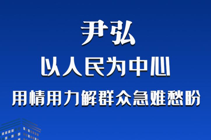 长图|尹弘:以人民为中心 用情用力解群众急难愁盼