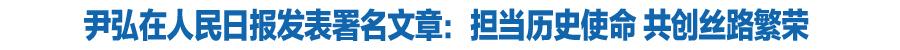 甘肃省委书记、省人大常委会主任尹弘:担当历史使命 共创丝路繁荣