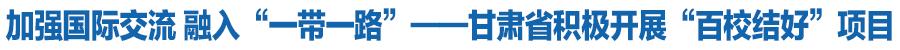 """【立足""""三新一高"""" 筑梦""""一带一路""""】加强国际交流 融入""""一带一路""""——甘肃省积极开展""""百校结好""""项目"""