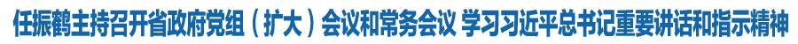 任振鹤主持召开省政府党组(扩大)会议和常务会议 学习习近平总书记重要讲话和指示精神 安排部署国庆期间疫情防控工作
